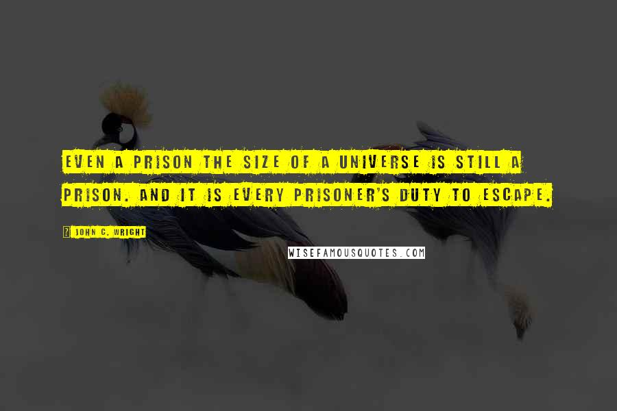 John C. Wright quotes: Even a prison the size of a universe is still a prison. And it is every prisoner's duty to escape.