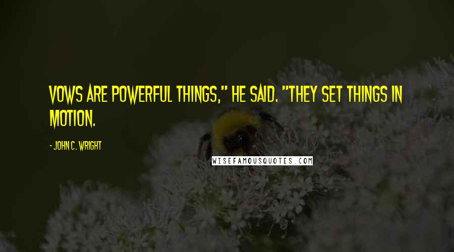 "John C. Wright quotes: Vows are powerful things,"" he said. ""They set things in motion."