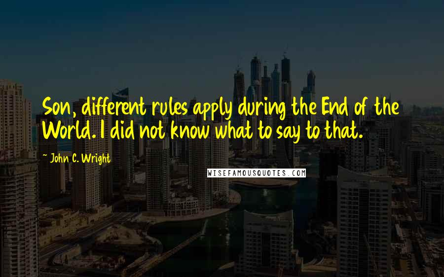 John C. Wright quotes: Son, different rules apply during the End of the World. I did not know what to say to that.