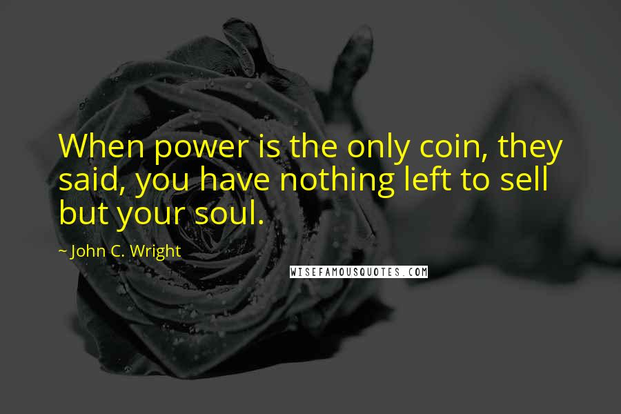 John C. Wright quotes: When power is the only coin, they said, you have nothing left to sell but your soul.