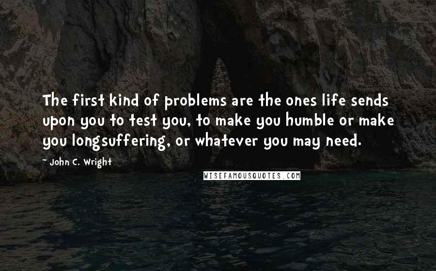 John C. Wright quotes: The first kind of problems are the ones life sends upon you to test you, to make you humble or make you longsuffering, or whatever you may need.