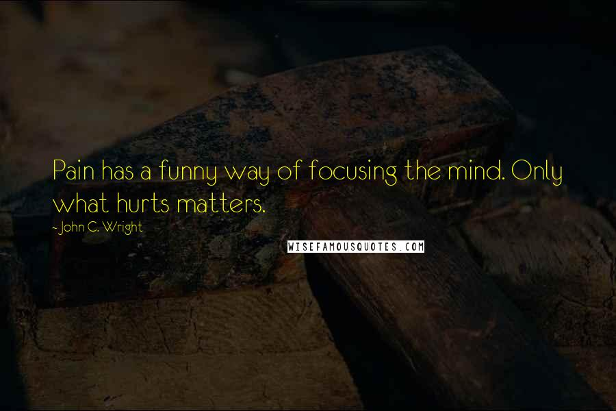 John C. Wright quotes: Pain has a funny way of focusing the mind. Only what hurts matters.