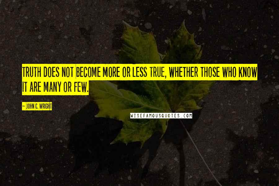 John C. Wright quotes: Truth does not become more or less true, whether those who know it are many or few.