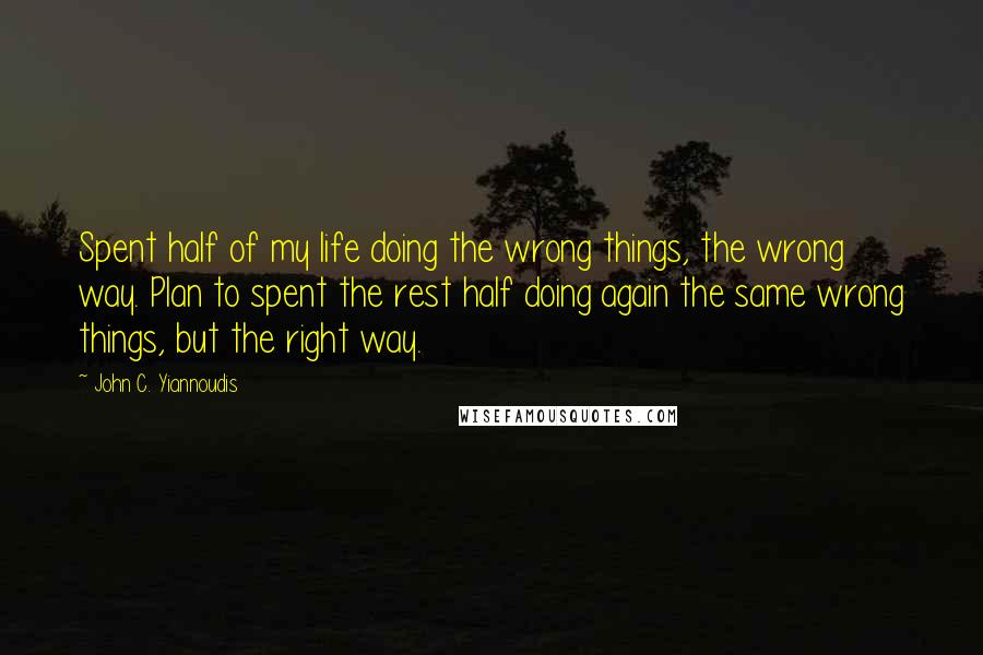 John C. Yiannoudis quotes: Spent half of my life doing the wrong things, the wrong way. Plan to spent the rest half doing again the same wrong things, but the right way.