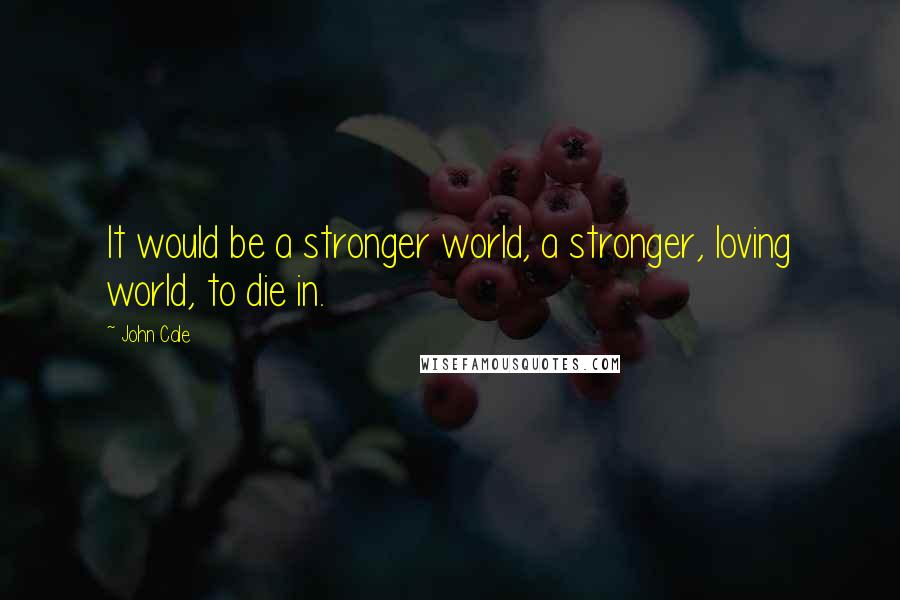 John Cale quotes: It would be a stronger world, a stronger, loving world, to die in.
