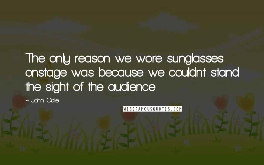 John Cale quotes: The only reason we wore sunglasses onstage was because we couldn't stand the sight of the audience.