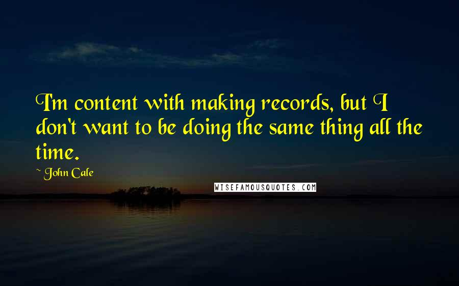 John Cale quotes: I'm content with making records, but I don't want to be doing the same thing all the time.