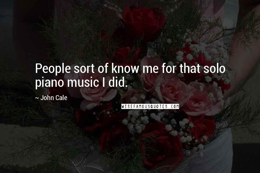 John Cale quotes: People sort of know me for that solo piano music I did.
