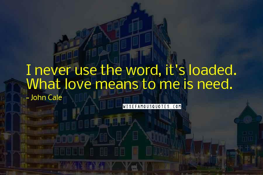 John Cale quotes: I never use the word, it's loaded. What love means to me is need.