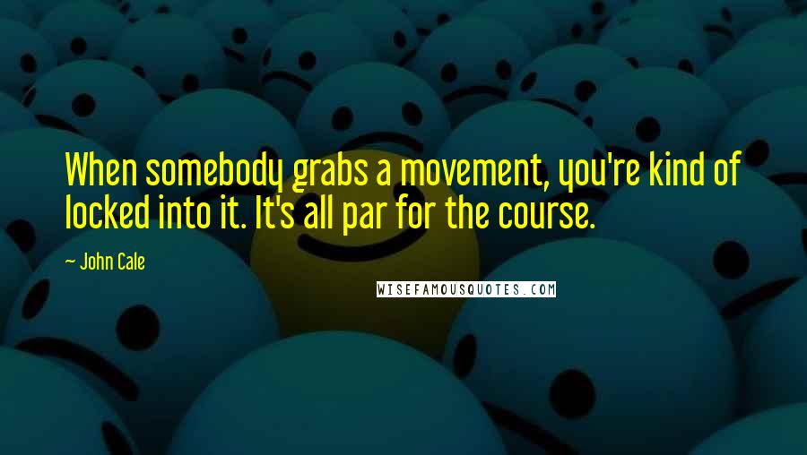 John Cale quotes: When somebody grabs a movement, you're kind of locked into it. It's all par for the course.