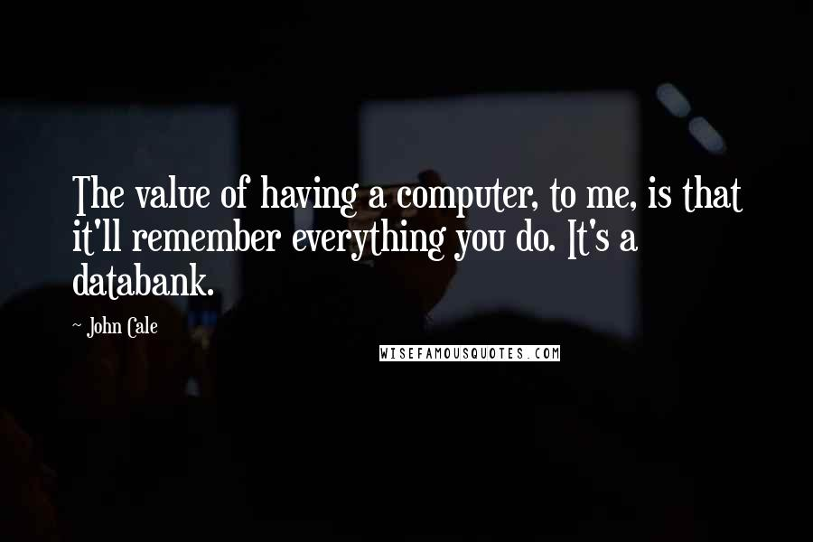 John Cale quotes: The value of having a computer, to me, is that it'll remember everything you do. It's a databank.