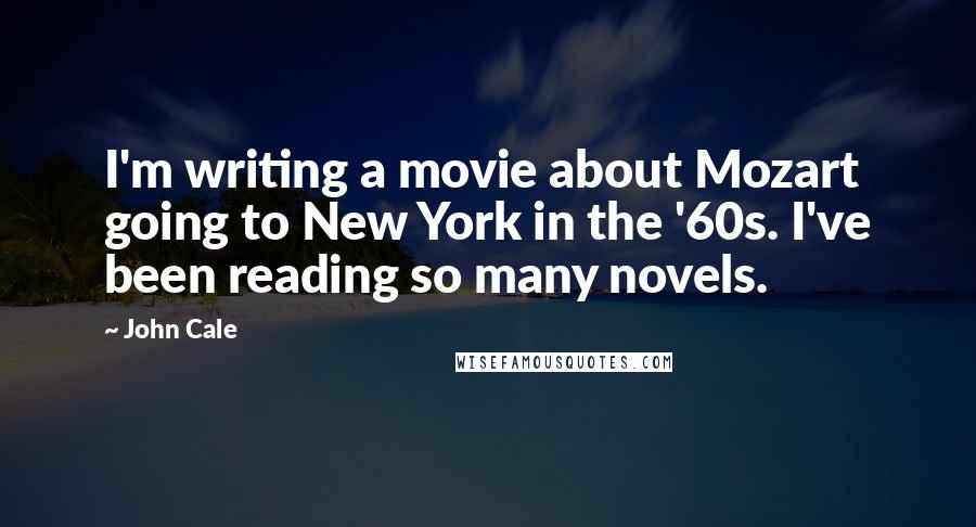 John Cale quotes: I'm writing a movie about Mozart going to New York in the '60s. I've been reading so many novels.