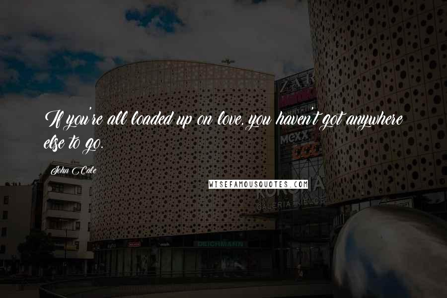 John Cale quotes: If you're all loaded up on love, you haven't got anywhere else to go.