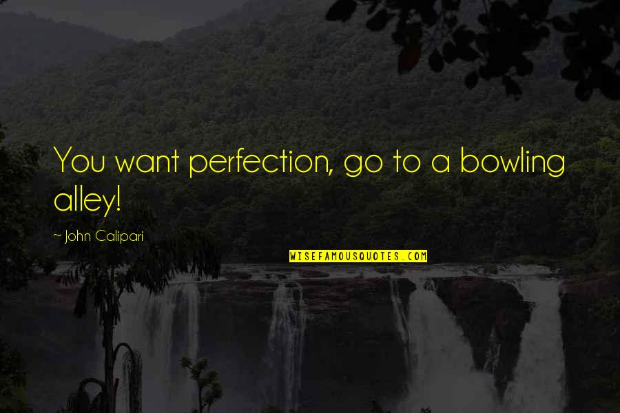 John Calipari Quotes By John Calipari: You want perfection, go to a bowling alley!