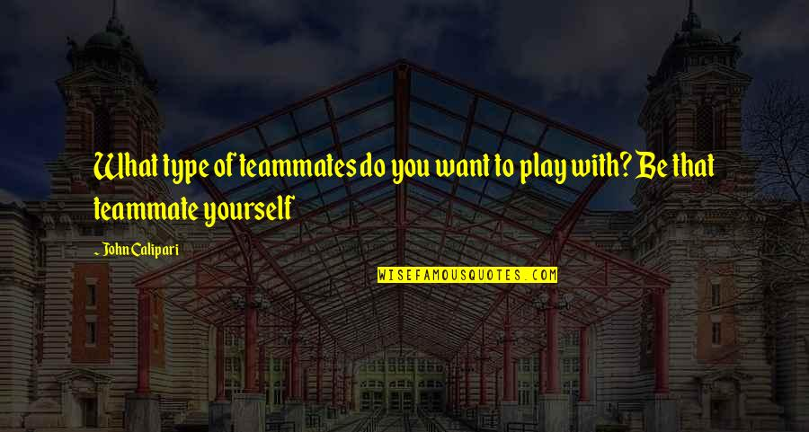John Calipari Quotes By John Calipari: What type of teammates do you want to