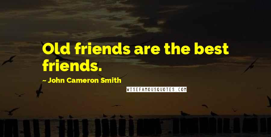 John Cameron Smith quotes: Old friends are the best friends.