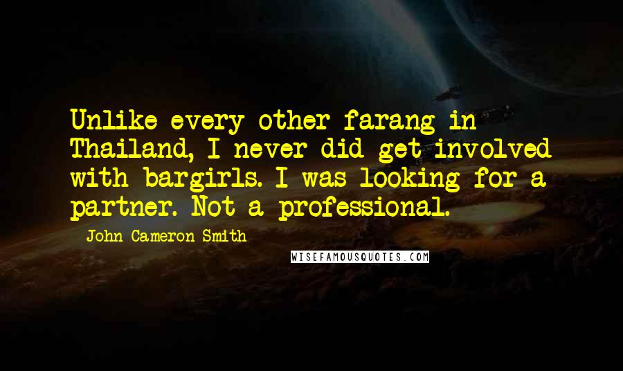 John Cameron Smith quotes: Unlike every other farang in Thailand, I never did get involved with bargirls. I was looking for a partner. Not a professional.