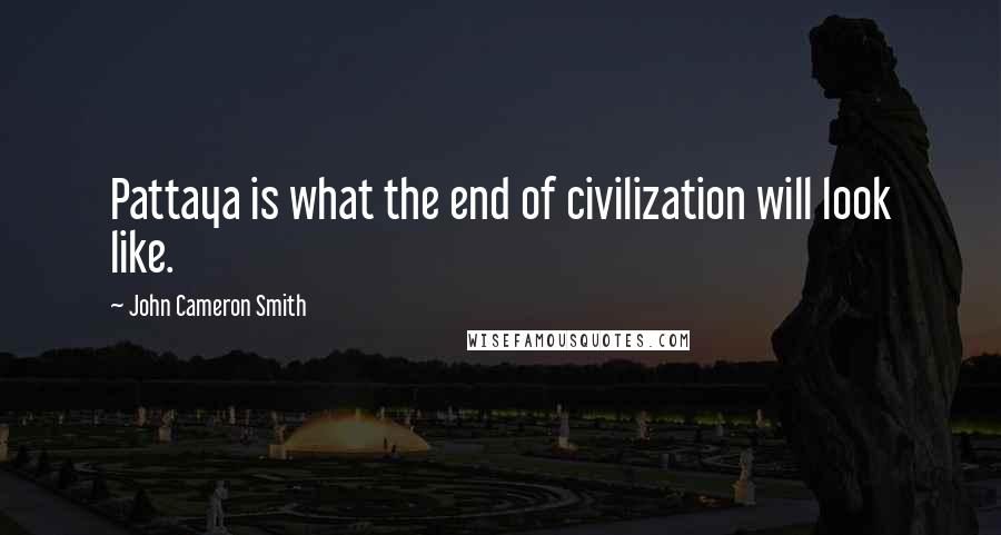 John Cameron Smith quotes: Pattaya is what the end of civilization will look like.