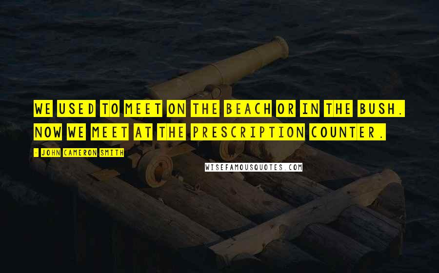 John Cameron Smith quotes: We used to meet on the beach or in the bush. Now we meet at the Prescription counter.
