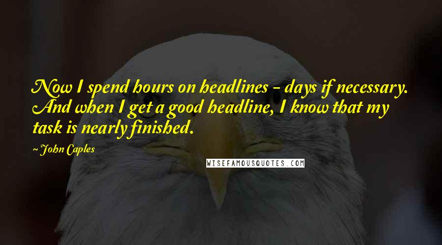 John Caples quotes: Now I spend hours on headlines - days if necessary. And when I get a good headline, I know that my task is nearly finished.