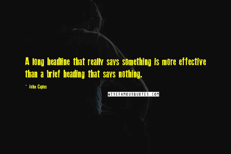 John Caples quotes: A long headline that really says something is more effective than a brief heading that says nothing.