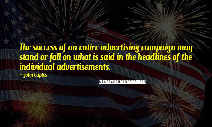 John Caples quotes: The success of an entire advertising campaign may stand or fall on what is said in the headlines of the individual advertisements.