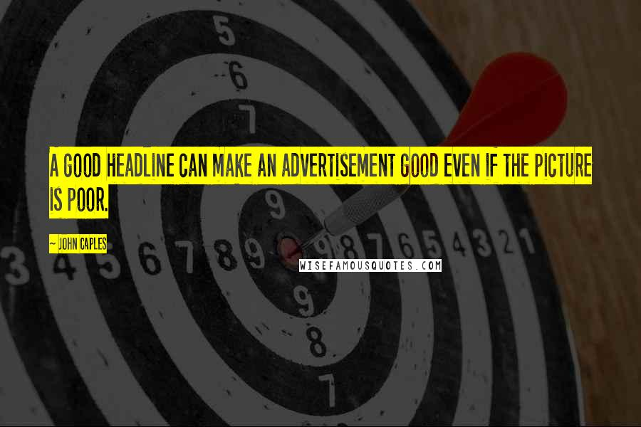 John Caples quotes: A good headline can make an advertisement good even if the picture is poor.