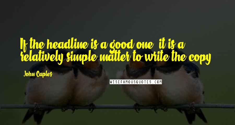 John Caples quotes: If the headline is a good one, it is a relatively simple matter to write the copy.