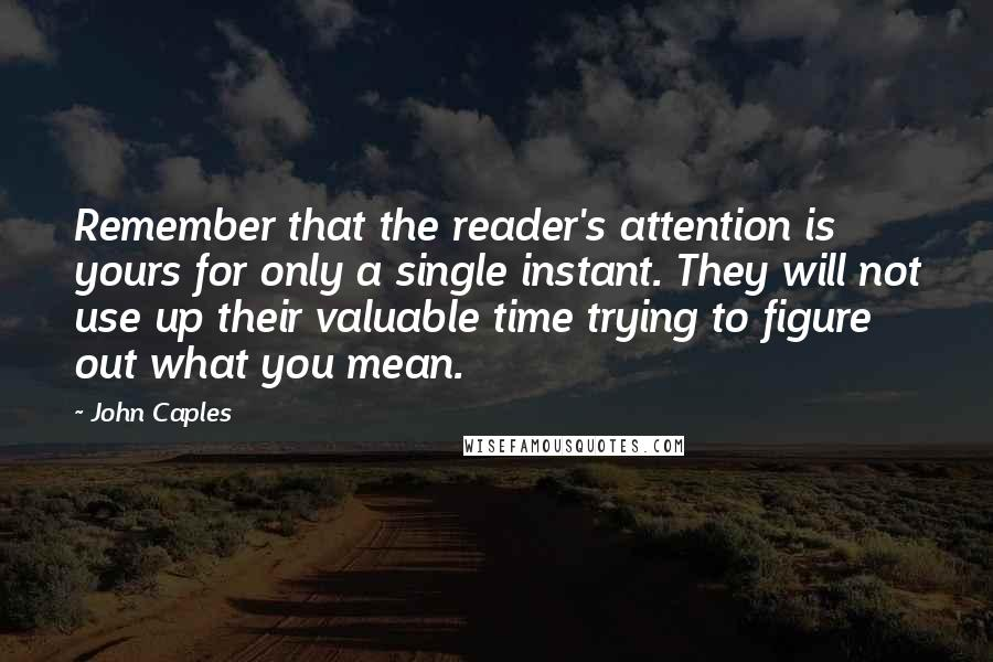 John Caples quotes: Remember that the reader's attention is yours for only a single instant. They will not use up their valuable time trying to figure out what you mean.