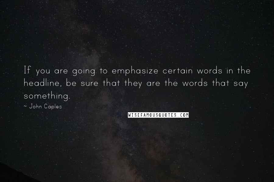 John Caples quotes: If you are going to emphasize certain words in the headline, be sure that they are the words that say something.