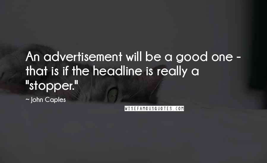 "John Caples quotes: An advertisement will be a good one - that is if the headline is really a ""stopper."""