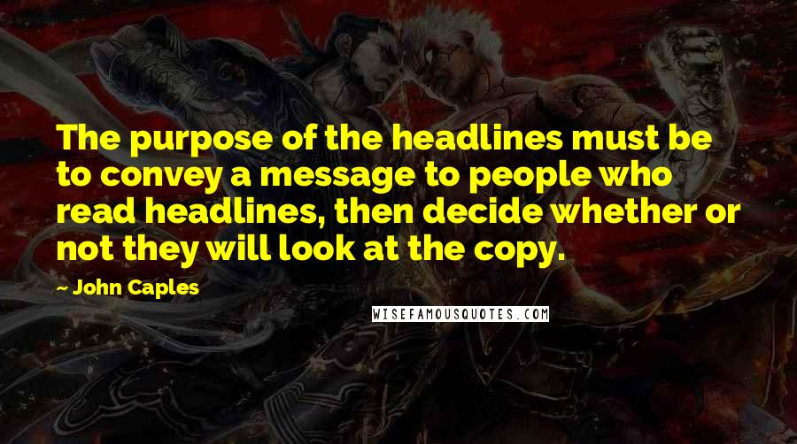 John Caples quotes: The purpose of the headlines must be to convey a message to people who read headlines, then decide whether or not they will look at the copy.