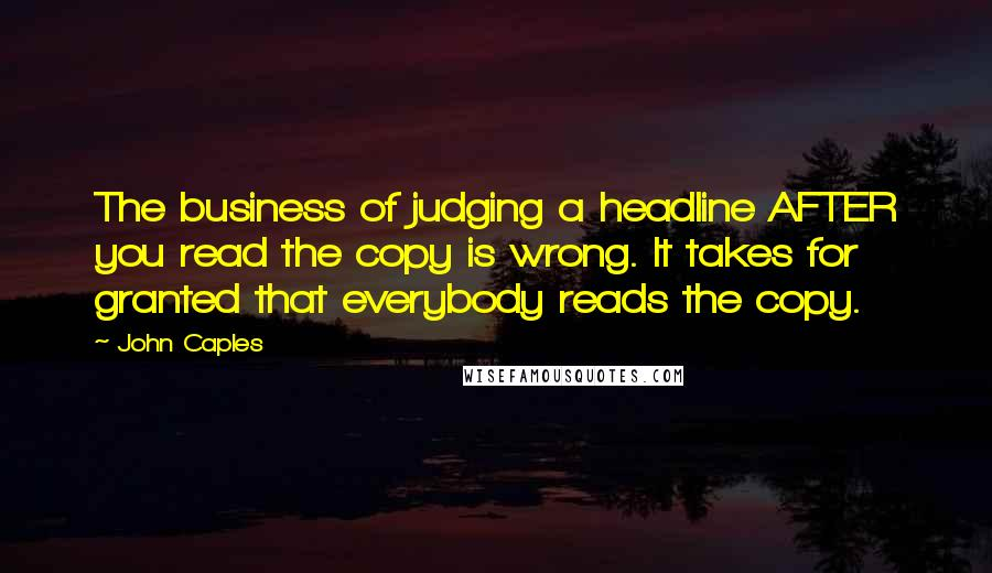 John Caples quotes: The business of judging a headline AFTER you read the copy is wrong. It takes for granted that everybody reads the copy.