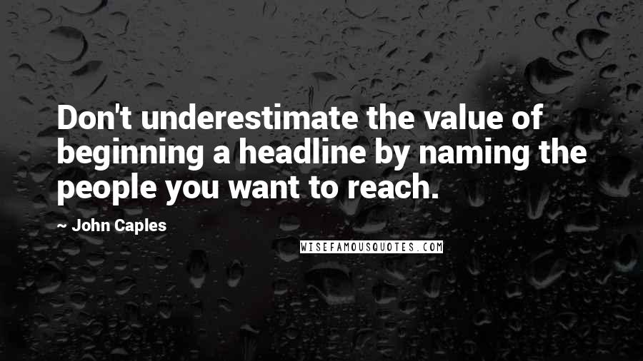 John Caples quotes: Don't underestimate the value of beginning a headline by naming the people you want to reach.
