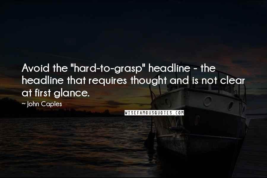 "John Caples quotes: Avoid the ""hard-to-grasp"" headline - the headline that requires thought and is not clear at first glance."