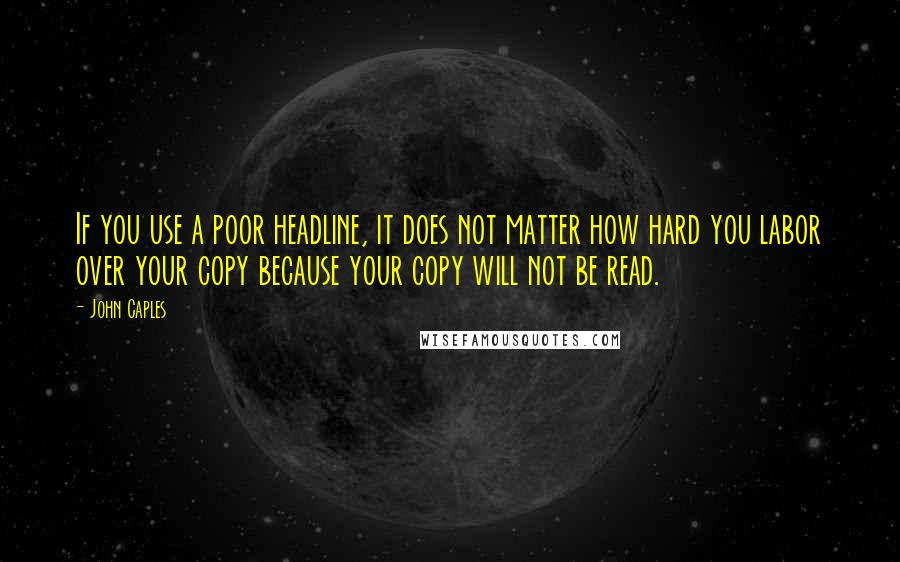 John Caples quotes: If you use a poor headline, it does not matter how hard you labor over your copy because your copy will not be read.