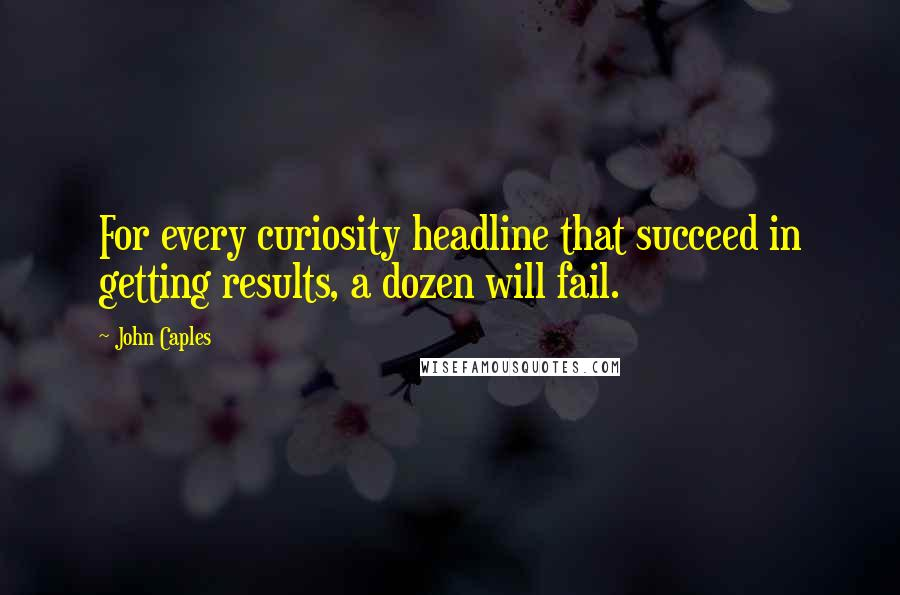 John Caples quotes: For every curiosity headline that succeed in getting results, a dozen will fail.