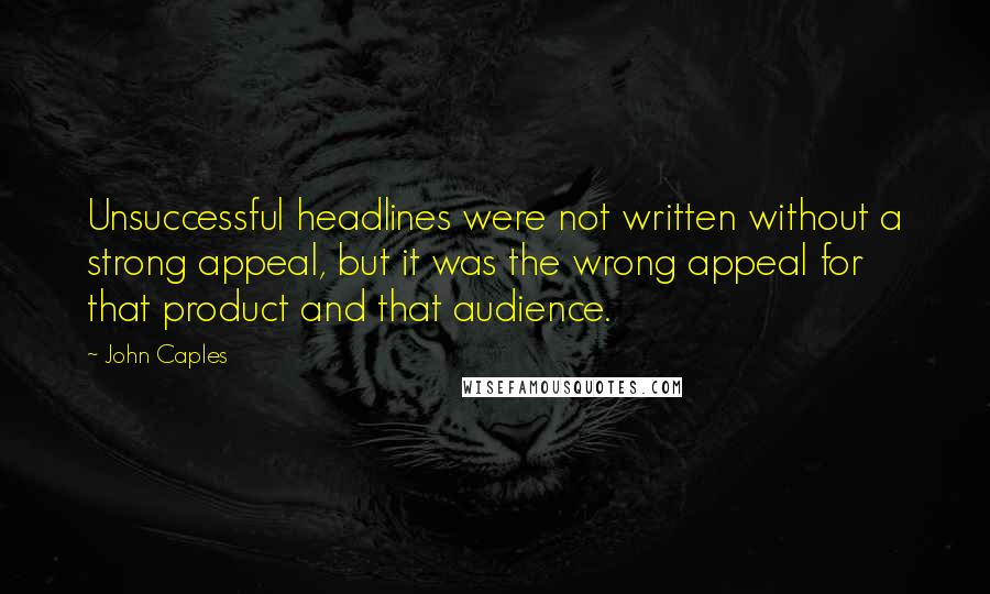 John Caples quotes: Unsuccessful headlines were not written without a strong appeal, but it was the wrong appeal for that product and that audience.