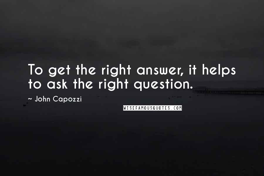 John Capozzi quotes: To get the right answer, it helps to ask the right question.