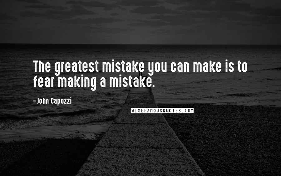 John Capozzi quotes: The greatest mistake you can make is to fear making a mistake.