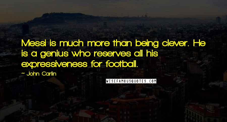 John Carlin quotes: Messi is much more than being clever. He is a genius who reserves all his expressiveness for football.