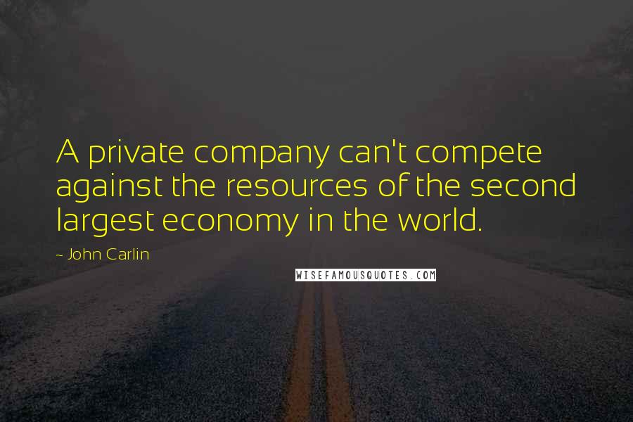 John Carlin quotes: A private company can't compete against the resources of the second largest economy in the world.
