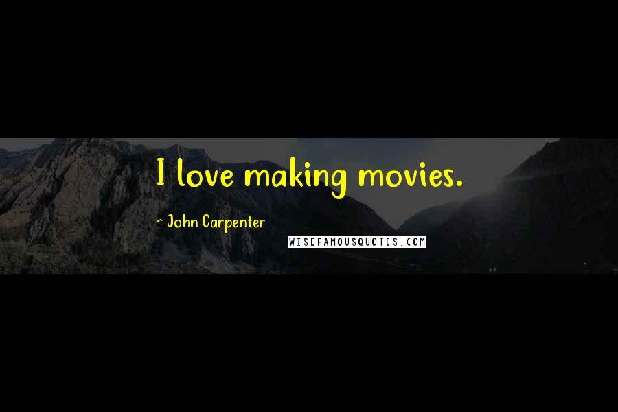 John Carpenter quotes: I love making movies.