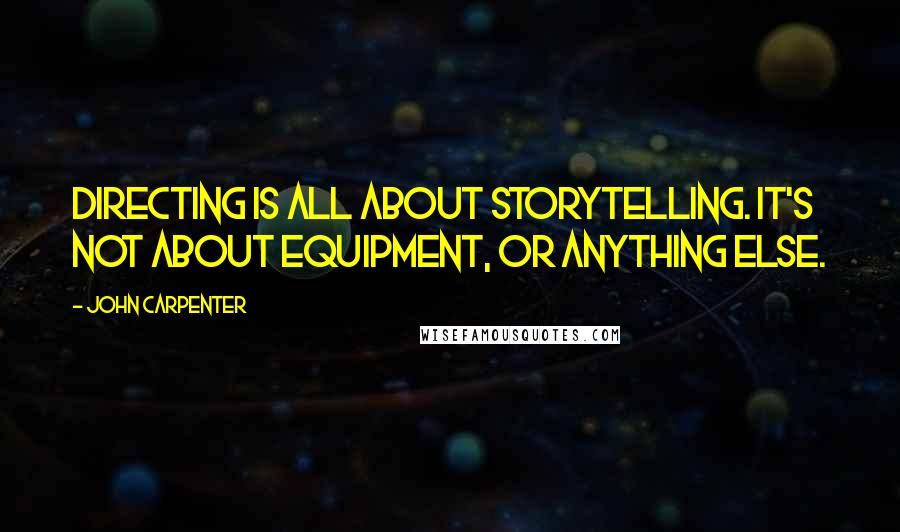 John Carpenter quotes: Directing is all about storytelling. It's not about equipment, or anything else.