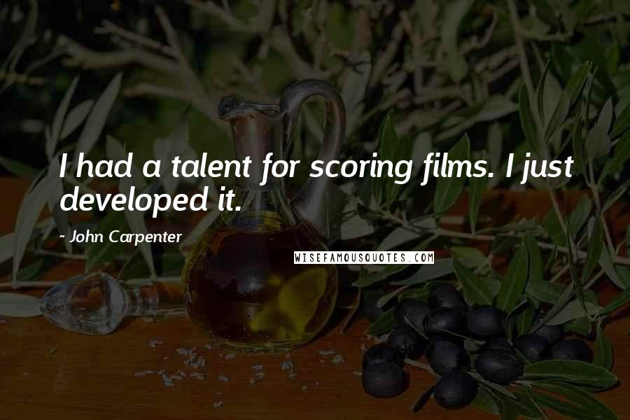 John Carpenter quotes: I had a talent for scoring films. I just developed it.