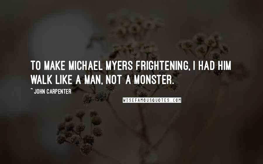 John Carpenter quotes: To make Michael Myers frightening, I had him walk like a man, not a monster.