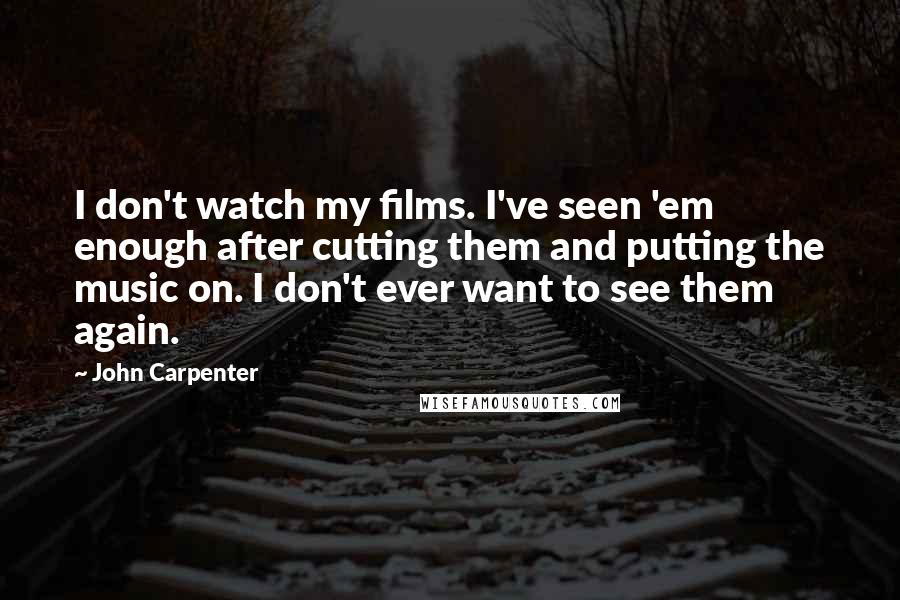 John Carpenter quotes: I don't watch my films. I've seen 'em enough after cutting them and putting the music on. I don't ever want to see them again.