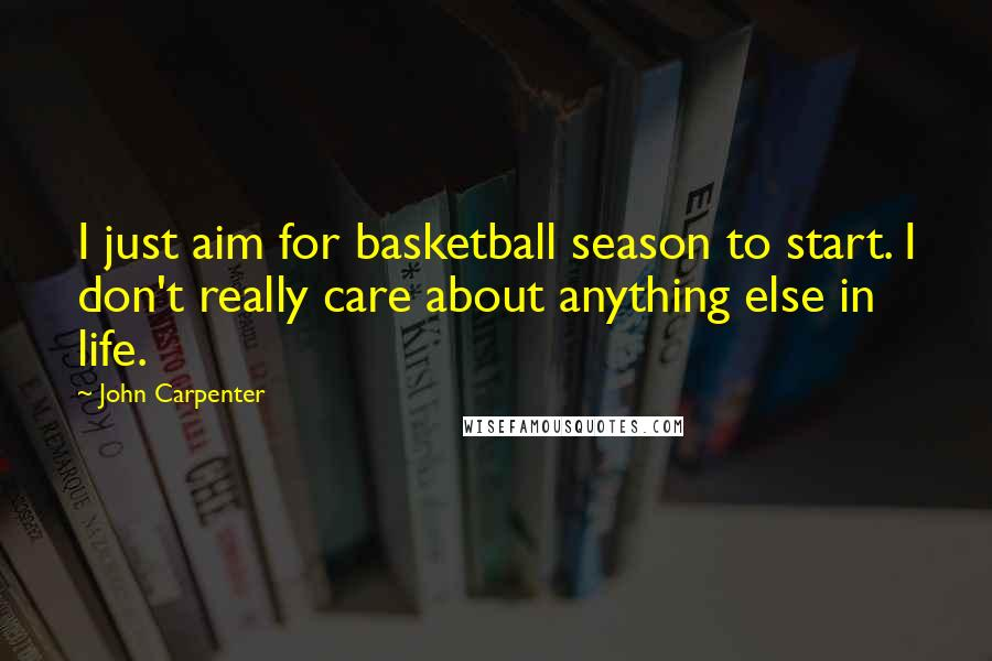 John Carpenter quotes: I just aim for basketball season to start. I don't really care about anything else in life.
