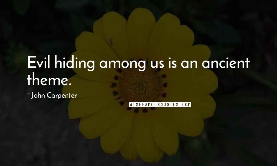 John Carpenter quotes: Evil hiding among us is an ancient theme.