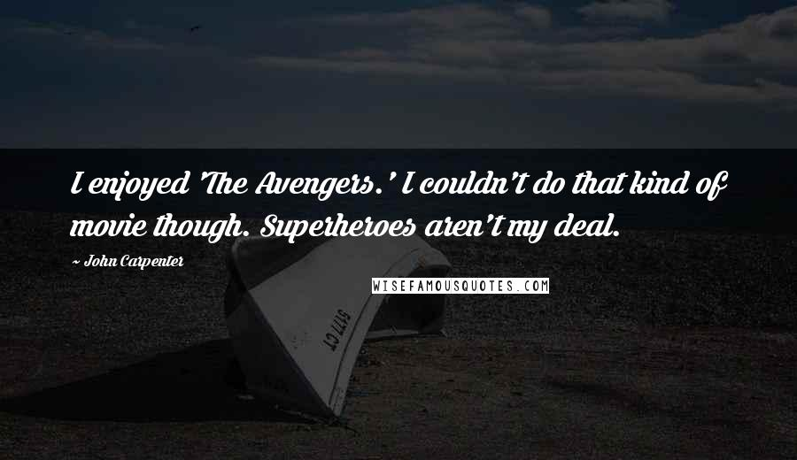 John Carpenter quotes: I enjoyed 'The Avengers.' I couldn't do that kind of movie though. Superheroes aren't my deal.